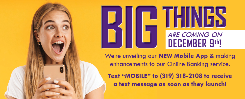 Big things are coming on December 9th! Mobile banking app & enhancements to our online services. Call us for details at 319-273-2479